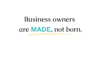 Business owners are made, not born.