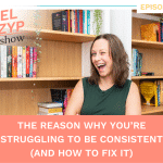 Episode 34: The Reason Why You're Struggling to Be Consistent (And How to Fix It)